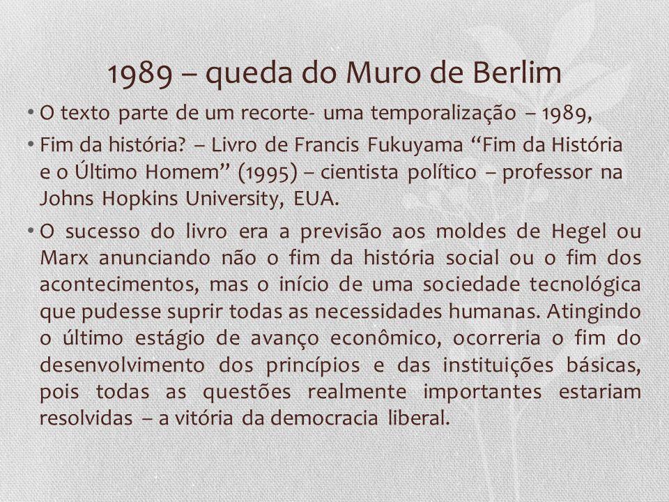 1989 – queda do Muro de Berlim O texto parte de um recorte- uma temporalização – 1989, Fim da história? – Livro de Francis Fukuyama Fim da História e