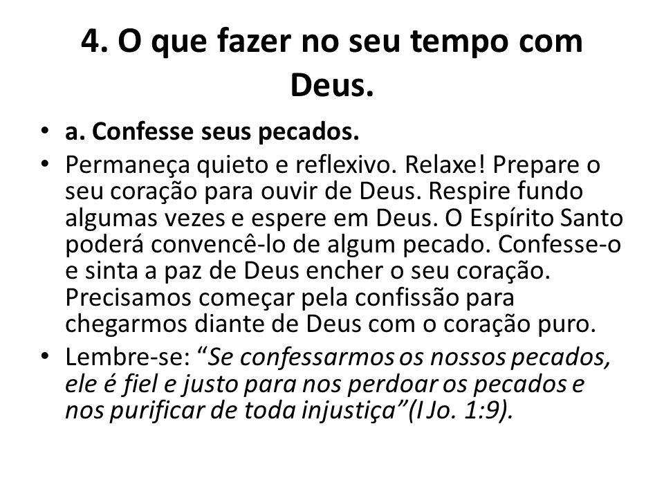 4. O que fazer no seu tempo com Deus. a. Confesse seus pecados. Permaneça quieto e reflexivo. Relaxe! Prepare o seu coração para ouvir de Deus. Respir