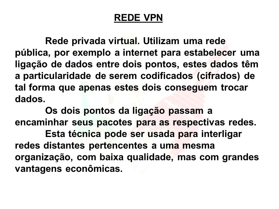 REDE VPN Rede privada virtual. Utilizam uma rede pública, por exemplo a internet para estabelecer uma ligação de dados entre dois pontos, estes dados