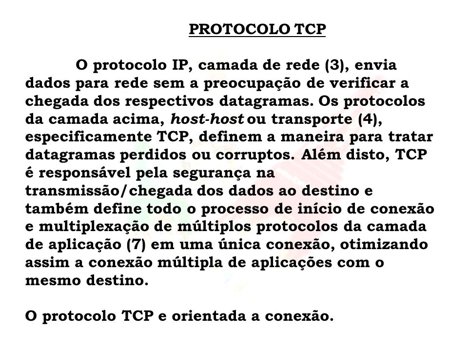 PROTOCOLO TCP O protocolo IP, camada de rede (3), envia dados para rede sem a preocupação de verificar a chegada dos respectivos datagramas. Os protoc