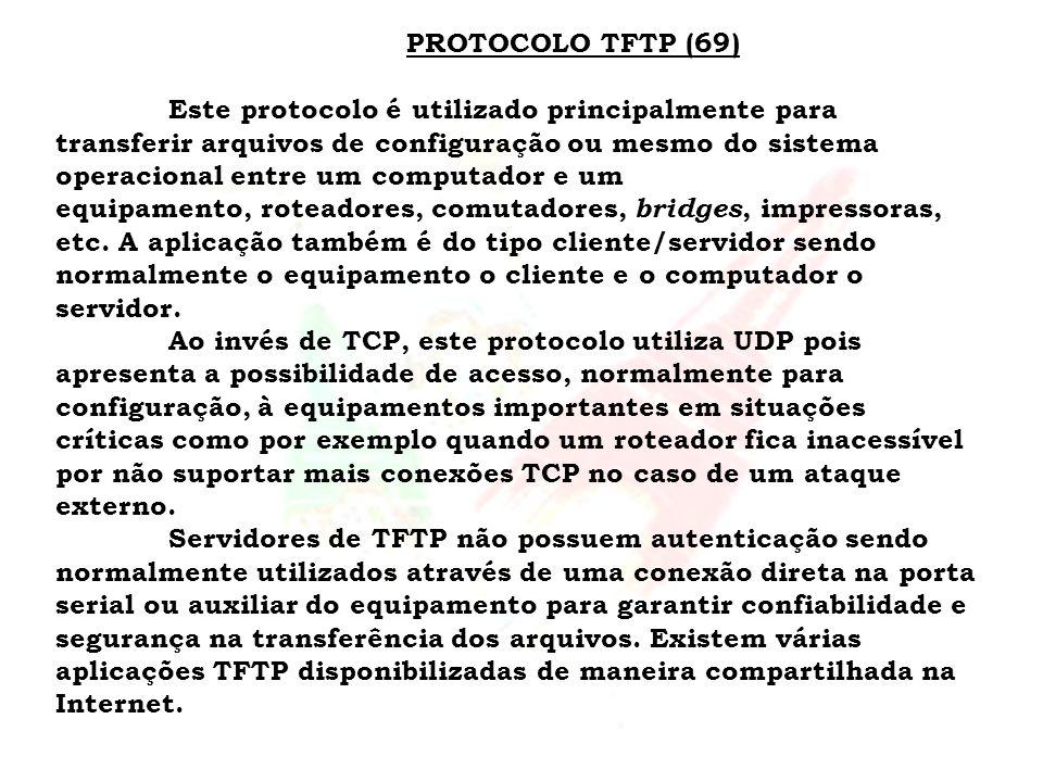 PROTOCOLO TFTP (69) Este protocolo é utilizado principalmente para transferir arquivos de configuração ou mesmo do sistema operacional entre um comput