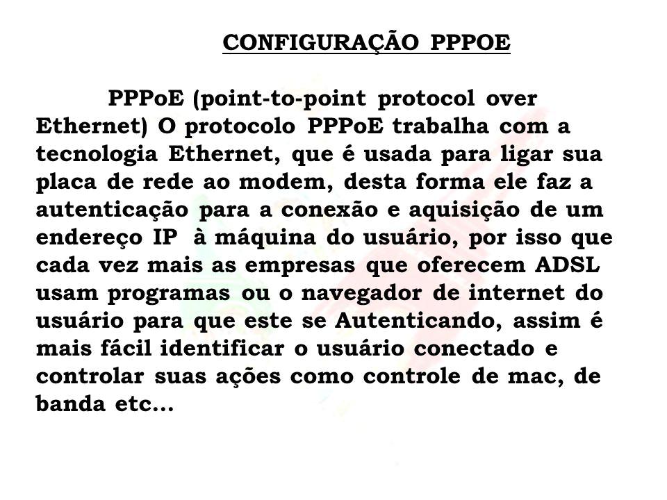 CONFIGURAÇÃO PPPOE PPPoE (point-to-point protocol over Ethernet) O protocolo PPPoE trabalha com a tecnologia Ethernet, que é usada para ligar sua plac
