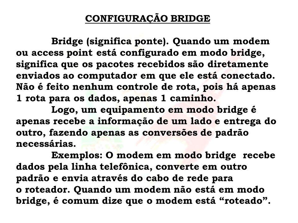 CONFIGURAÇÃO BRIDGE Bridge (significa ponte). Quando um modem ou access point está configurado em modo bridge, significa que os pacotes recebidos são