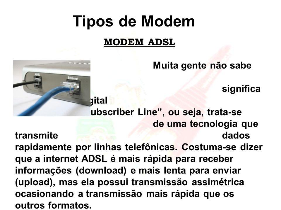 Tipos de Modem MODEM ADSL Muita gente não sabe mas, ADSL significa Asymmetric Digital Subscriber Line, ou seja, trata-se de uma tecnologia que transmi