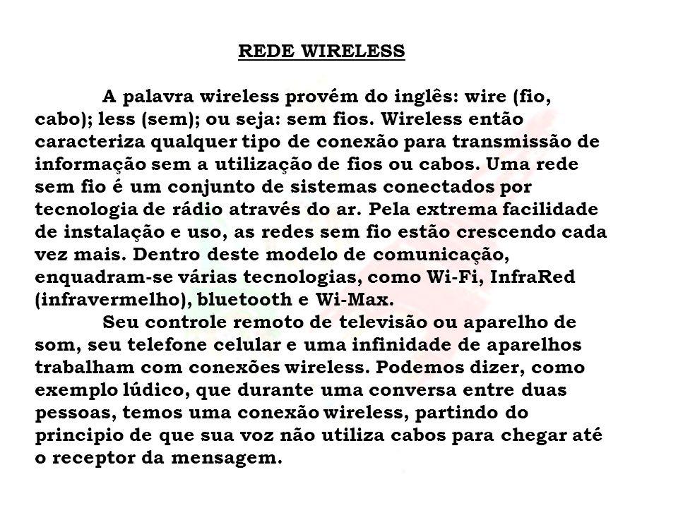 REDE WIRELESS A palavra wireless provém do inglês: wire (fio, cabo); less (sem); ou seja: sem fios. Wireless então caracteriza qualquer tipo de conexã