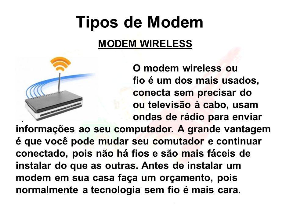 Tipos de Modem MODEM WIRELESS O modem wireless ou modem sem fio é um dos mais usados, ele se conecta sem precisar do telefone ou televisão à cabo, usa