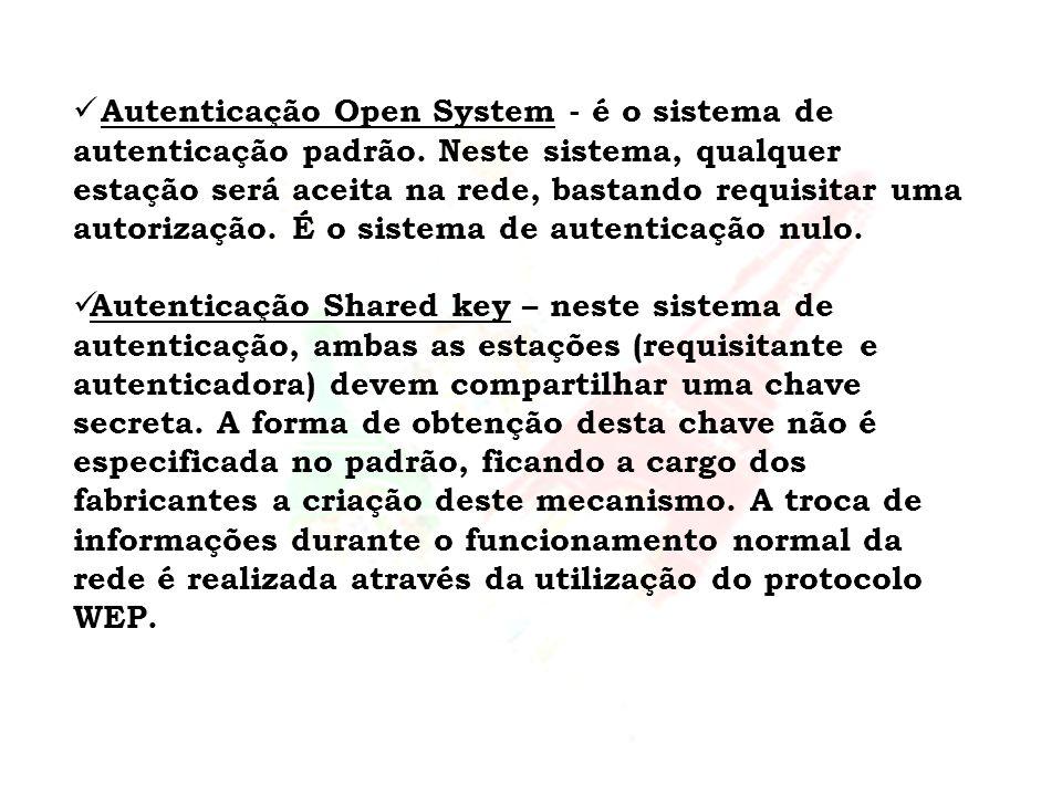 Autenticação Open System - é o sistema de autenticação padrão. Neste sistema, qualquer estação será aceita na rede, bastando requisitar uma autorizaçã