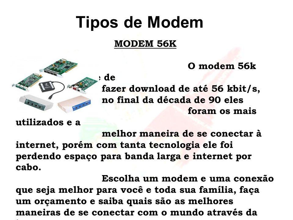Tipos de Modem MODEM 56K O modem 56k tem a capacidade de fazer download de até 56 kbit/s, no final da década de 90 eles foram os mais utilizados e a m