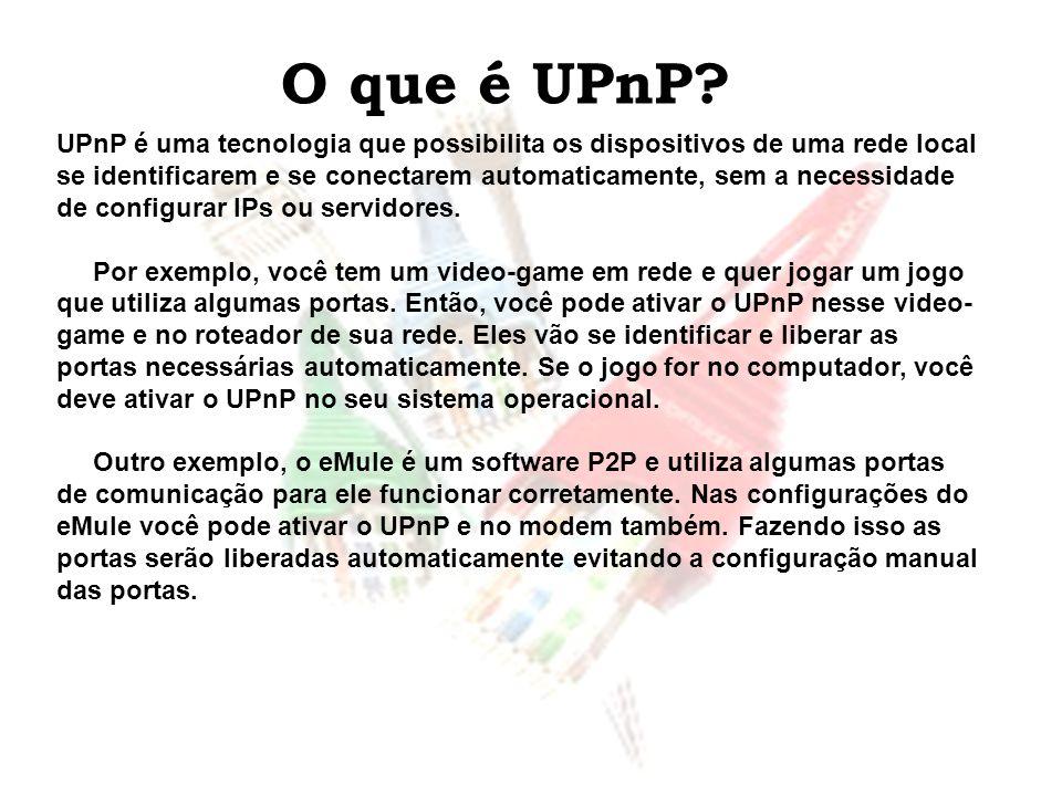 O que é UPnP? UPnP é uma tecnologia que possibilita os dispositivos de uma rede local se identificarem e se conectarem automaticamente, sem a necessid