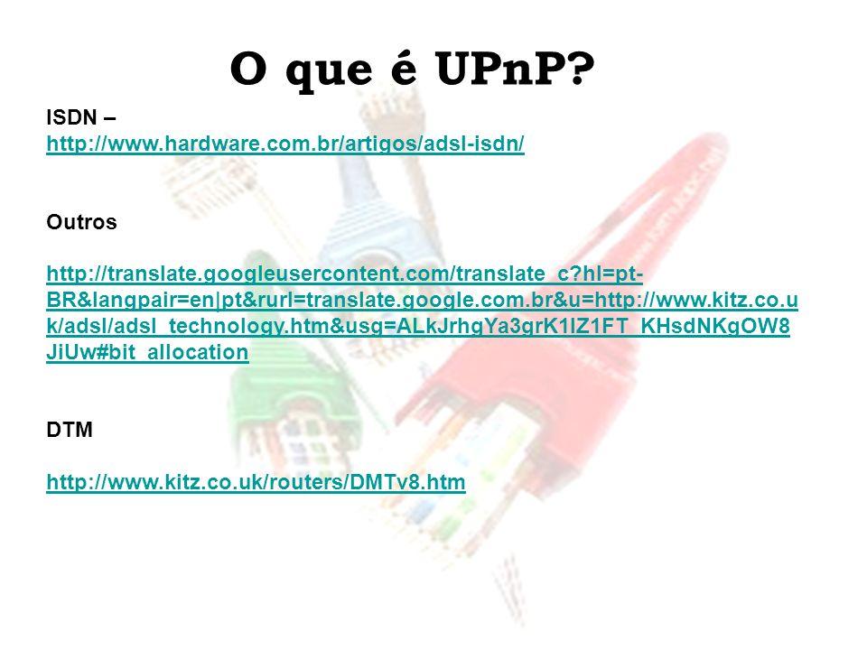O que é UPnP? ISDN – http://www.hardware.com.br/artigos/adsl-isdn/ Outros http://translate.googleusercontent.com/translate_c?hl=pt- BR&langpair=en pt&