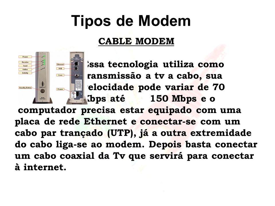 Tipos de Modem CABLE MODEM Essa tecnologia utiliza como transmissão a tv a cabo, sua velocidade pode variar de 70 Kbps até 150 Mbps e o computador pre