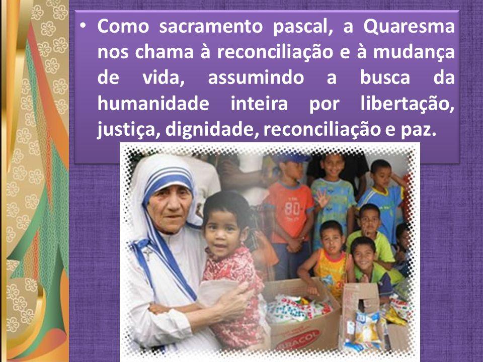 Como sacramento pascal, a Quaresma nos chama à reconciliação e à mudança de vida, assumindo a busca da humanidade inteira por libertação, justiça, dig