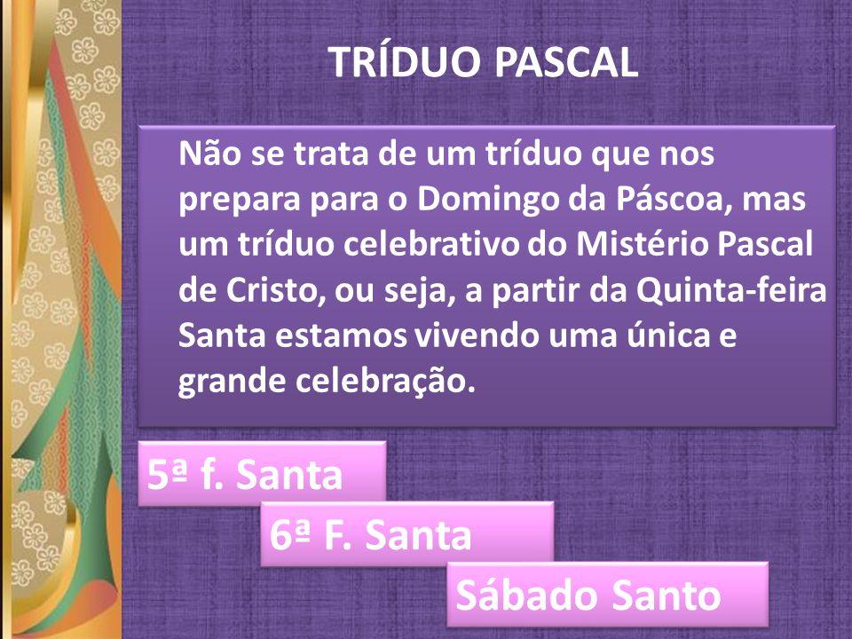 TRÍDUO PASCAL Não se trata de um tríduo que nos prepara para o Domingo da Páscoa, mas um tríduo celebrativo do Mistério Pascal de Cristo, ou seja, a p