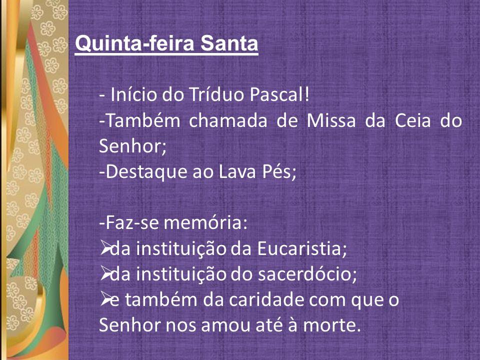 Quinta-feira Santa - Início do Tríduo Pascal! -Também chamada de Missa da Ceia do Senhor; -Destaque ao Lava Pés; -Faz-se memória: da instituição da Eu