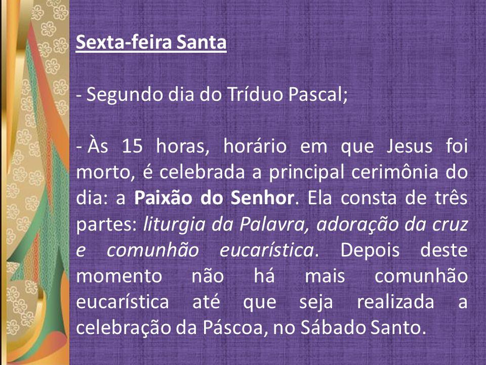 Sexta-feira Santa - Segundo dia do Tríduo Pascal; - Às 15 horas, horário em que Jesus foi morto, é celebrada a principal cerimônia do dia: a Paixão do