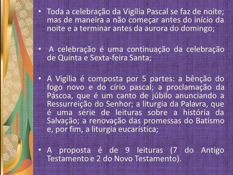 Toda a celebração da Vigília Pascal se faz de noite; mas de maneira a não começar antes do início da noite e a terminar antes da aurora do domingo; A