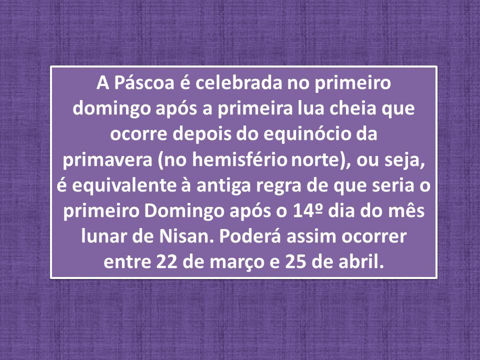 A Páscoa é celebrada no primeiro domingo após a primeira lua cheia que ocorre depois do equinócio da primavera (no hemisfério norte), ou seja, é equiv