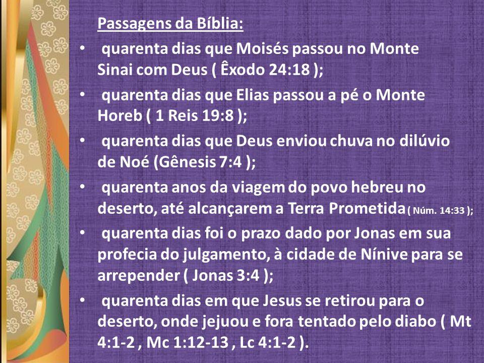 Passagens da Bíblia: quarenta dias que Moisés passou no Monte Sinai com Deus ( Êxodo 24:18 ); quarenta dias que Elias passou a pé o Monte Horeb ( 1 Re