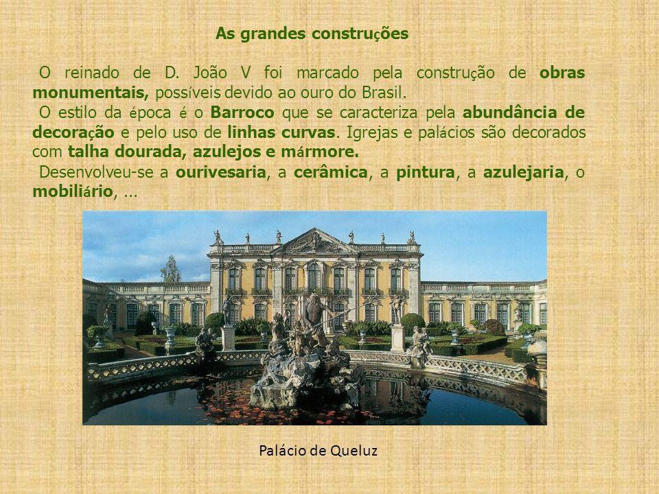 As grandes constru ç ões O reinado de D. João V foi marcado pela constru ç ão de obras monumentais, poss í veis devido ao ouro do Brasil. O estilo da