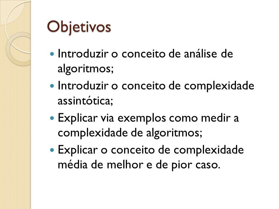 Objetivos Introduzir o conceito de análise de algoritmos; Introduzir o conceito de complexidade assintótica; Explicar via exemplos como medir a comple