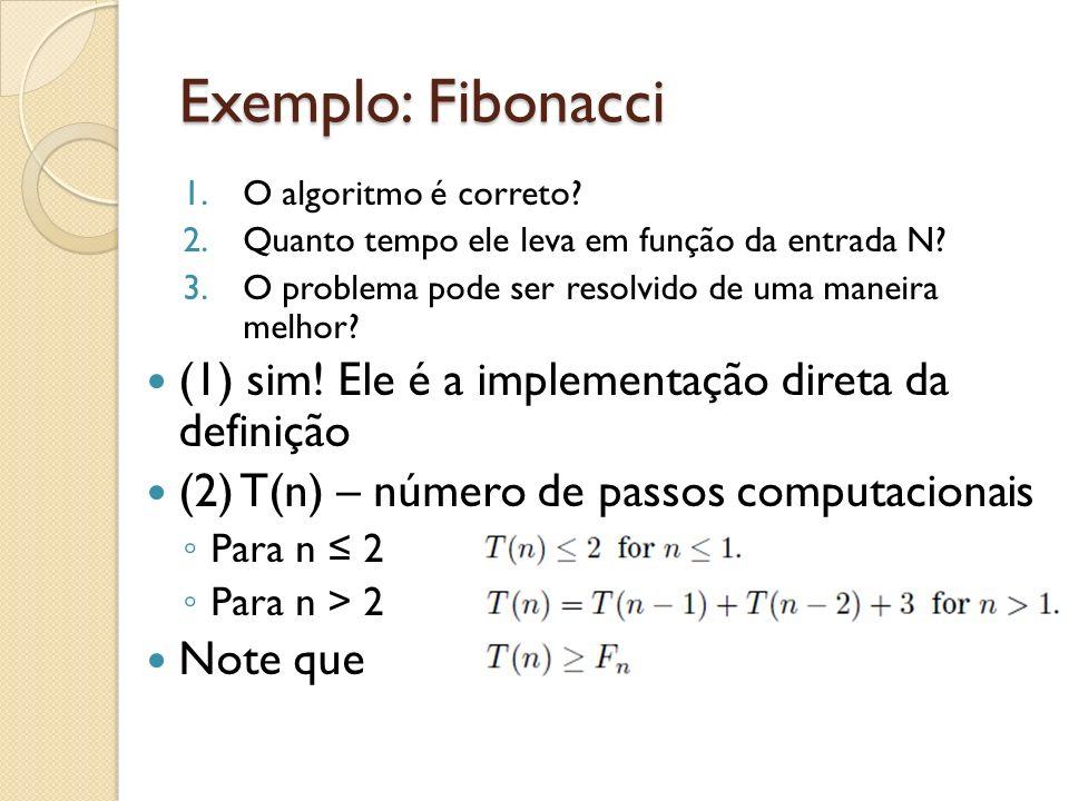 Exemplo: Fibonacci 1.O algoritmo é correto? 2.Quanto tempo ele leva em função da entrada N? 3.O problema pode ser resolvido de uma maneira melhor? (1)