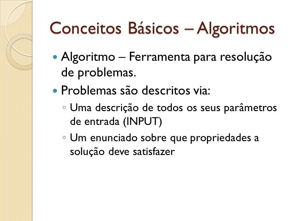 Conceitos Básicos – Algoritmos Algoritmo – Ferramenta para resolução de problemas. Problemas são descritos via: Uma descrição de todos os seus parâmet
