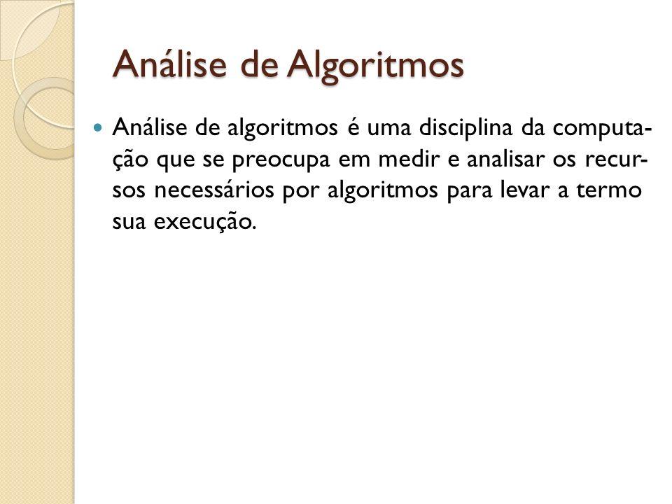 Análise de Algoritmos Análise de algoritmos é uma disciplina da computa- ção que se preocupa em medir e analisar os recur- sos necessários por algorit