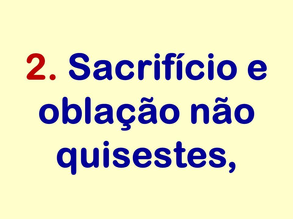 2. Sacrifício e oblação não quisestes,