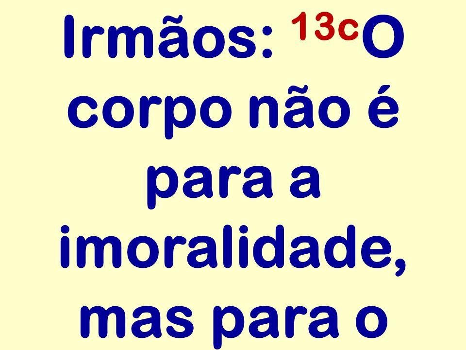Irmãos: 13c O corpo não é para a imoralidade, mas para o
