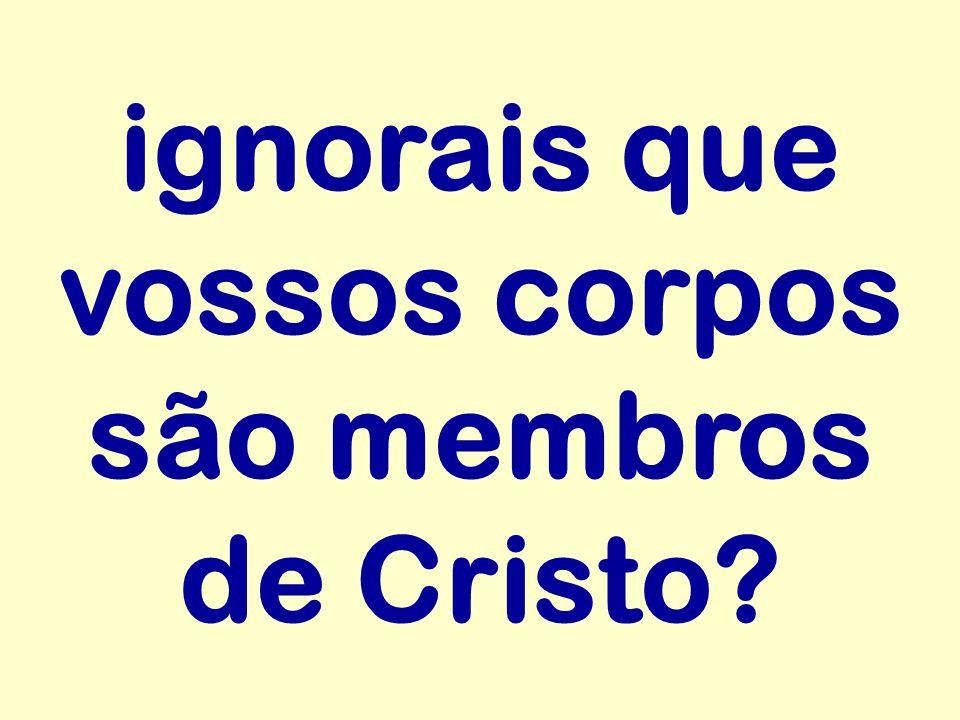 ignorais que vossos corpos são membros de Cristo?