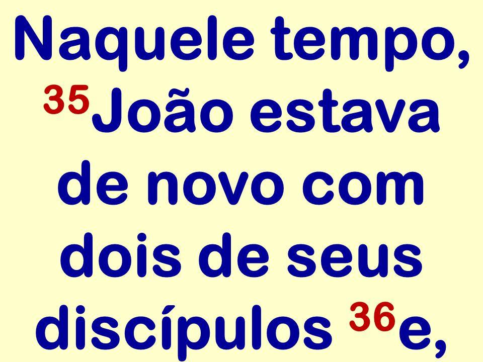 Naquele tempo, 35 João estava de novo com dois de seus discípulos 36 e,