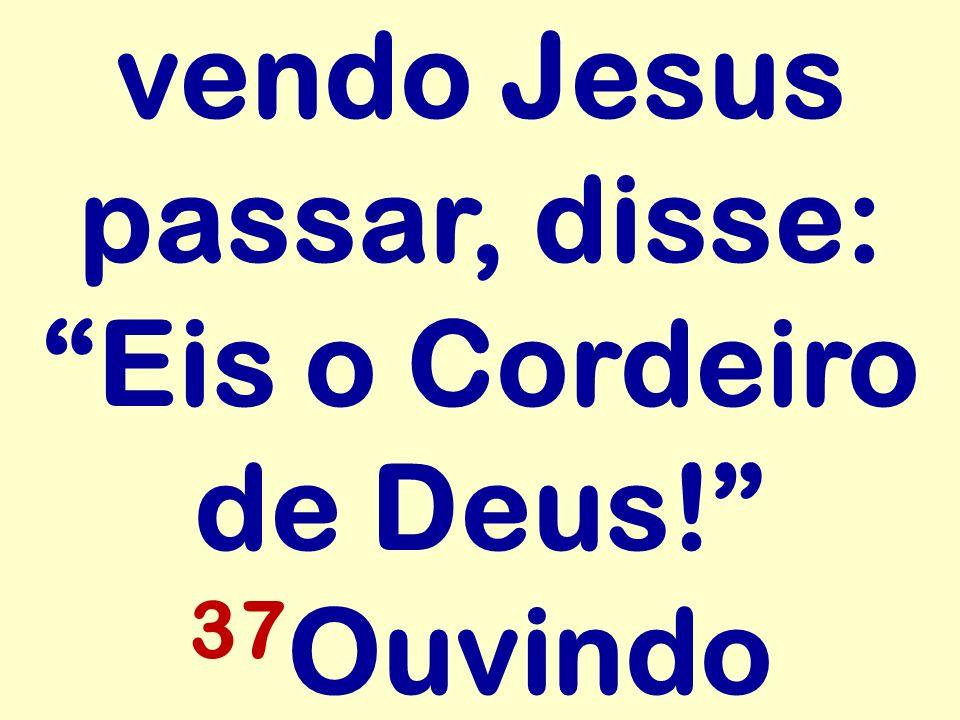 vendo Jesus passar, disse: Eis o Cordeiro de Deus! 37 Ouvindo