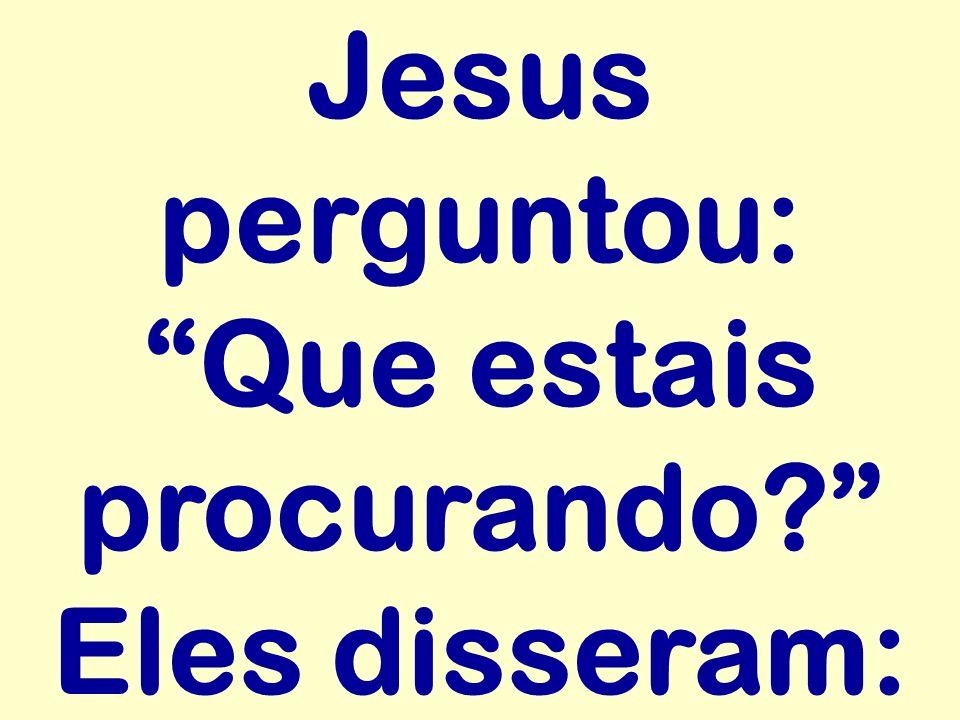 Jesus perguntou: Que estais procurando? Eles disseram: