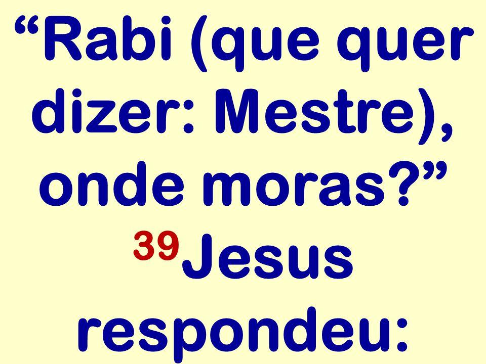 Rabi (que quer dizer: Mestre), onde moras? 39 Jesus respondeu: