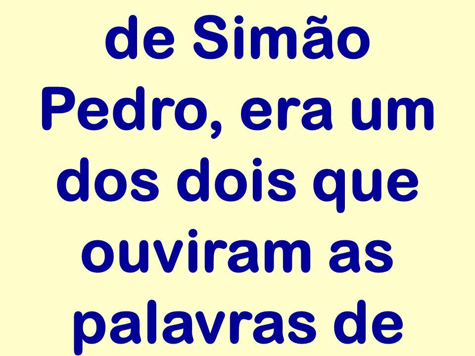 de Simão Pedro, era um dos dois que ouviram as palavras de