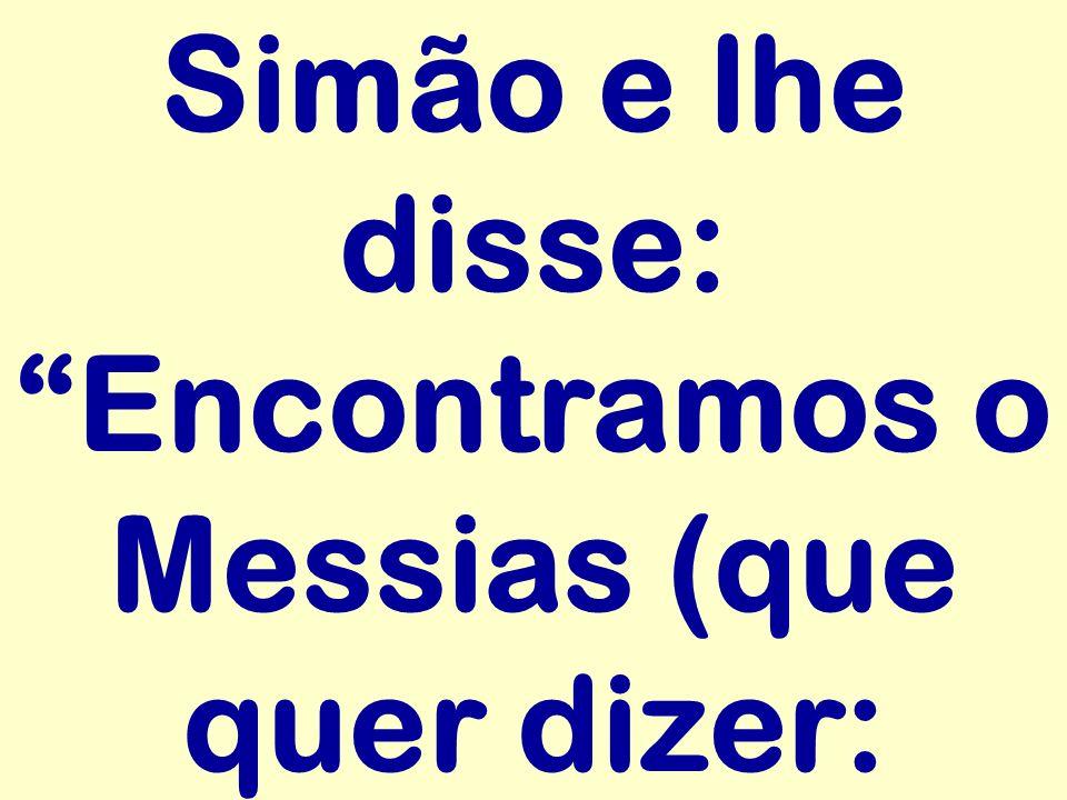 Simão e lhe disse: Encontramos o Messias (que quer dizer: