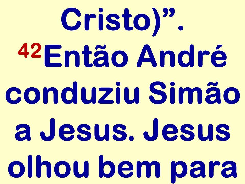 Cristo). 42 Então André conduziu Simão a Jesus. Jesus olhou bem para