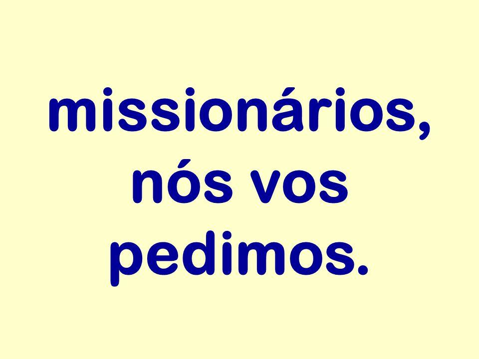 missionários, nós vos pedimos.