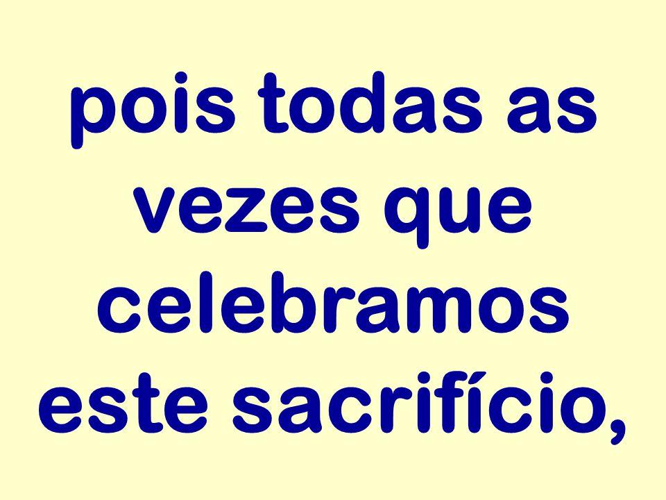 pois todas as vezes que celebramos este sacrifício,