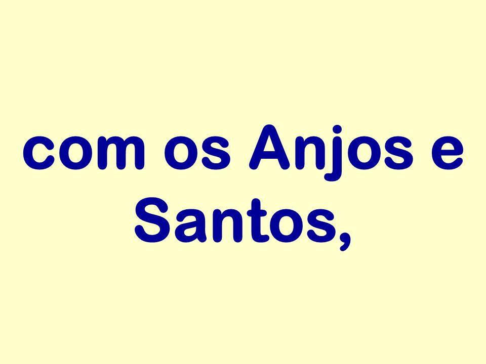 com os Anjos e Santos,