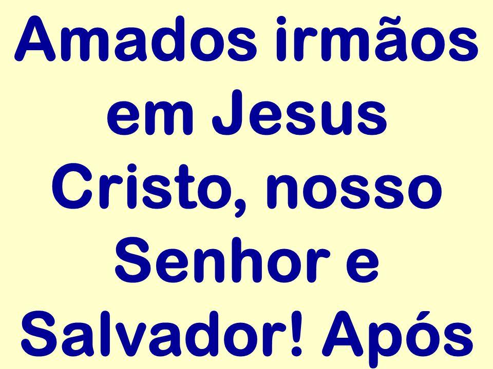 Amados irmãos em Jesus Cristo, nosso Senhor e Salvador! Após