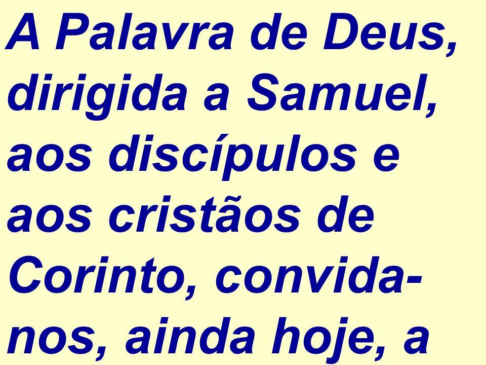 A Palavra de Deus, dirigida a Samuel, aos discípulos e aos cristãos de Corinto, convida- nos, ainda hoje, a