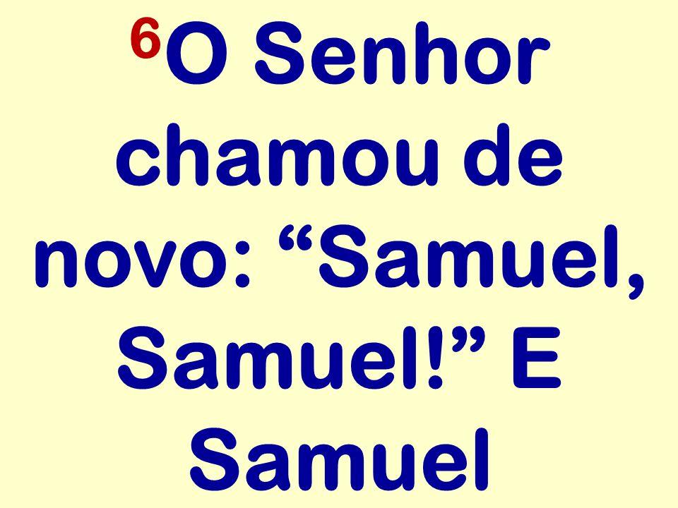 6 O Senhor chamou de novo: Samuel, Samuel! E Samuel