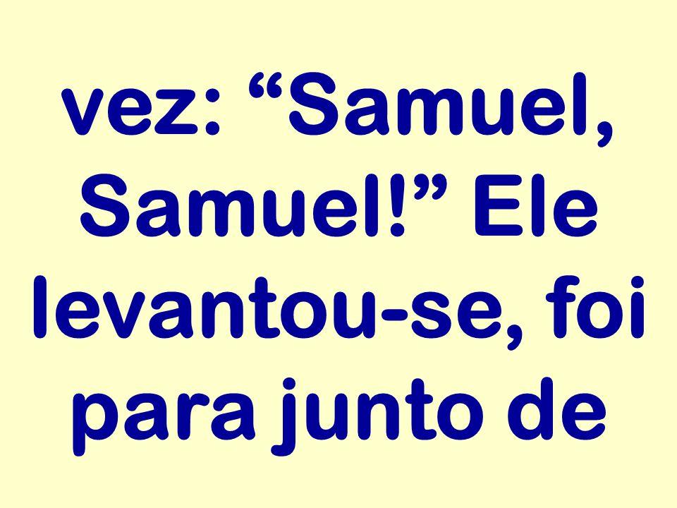 vez: Samuel, Samuel! Ele levantou-se, foi para junto de