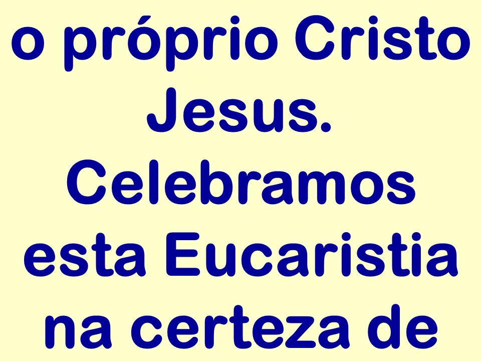 o próprio Cristo Jesus. Celebramos esta Eucaristia na certeza de