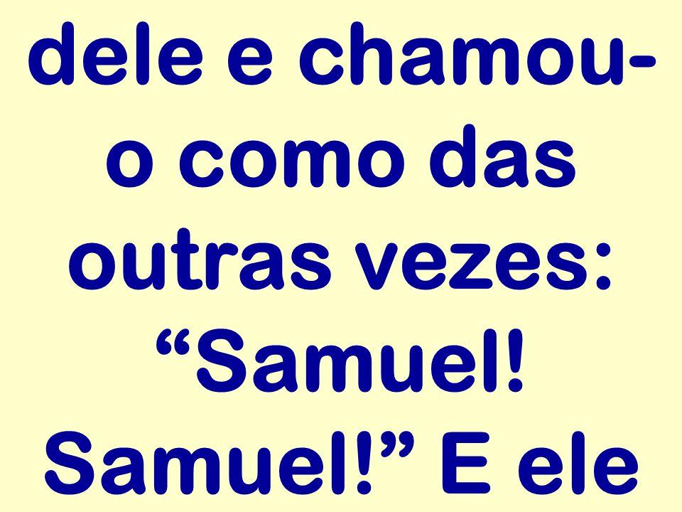 dele e chamou- o como das outras vezes: Samuel! Samuel! E ele