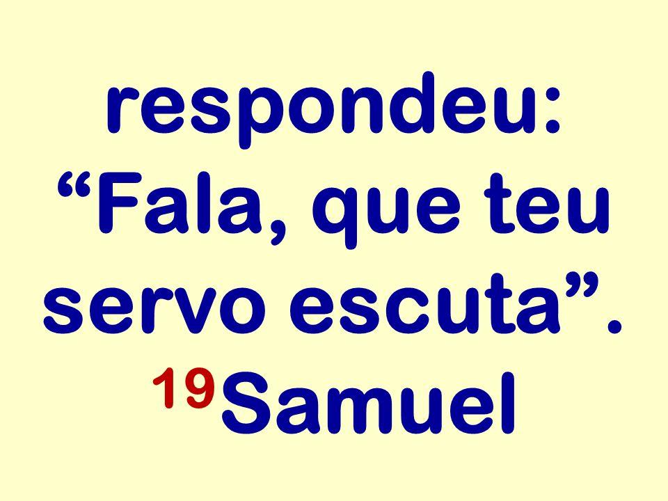 respondeu: Fala, que teu servo escuta. 19 Samuel