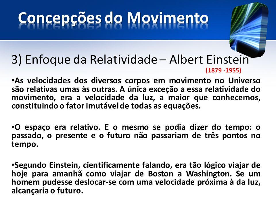 3) Enfoque da Relatividade – Albert Einstein (1879 -1955) As velocidades dos diversos corpos em movimento no Universo são relativas umas às outras.
