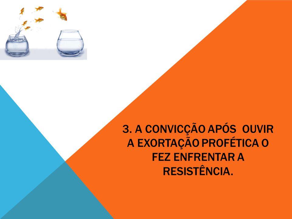 3. A CONVICÇÃO APÓS OUVIR A EXORTAÇÃO PROFÉTICA O FEZ ENFRENTAR A RESISTÊNCIA.