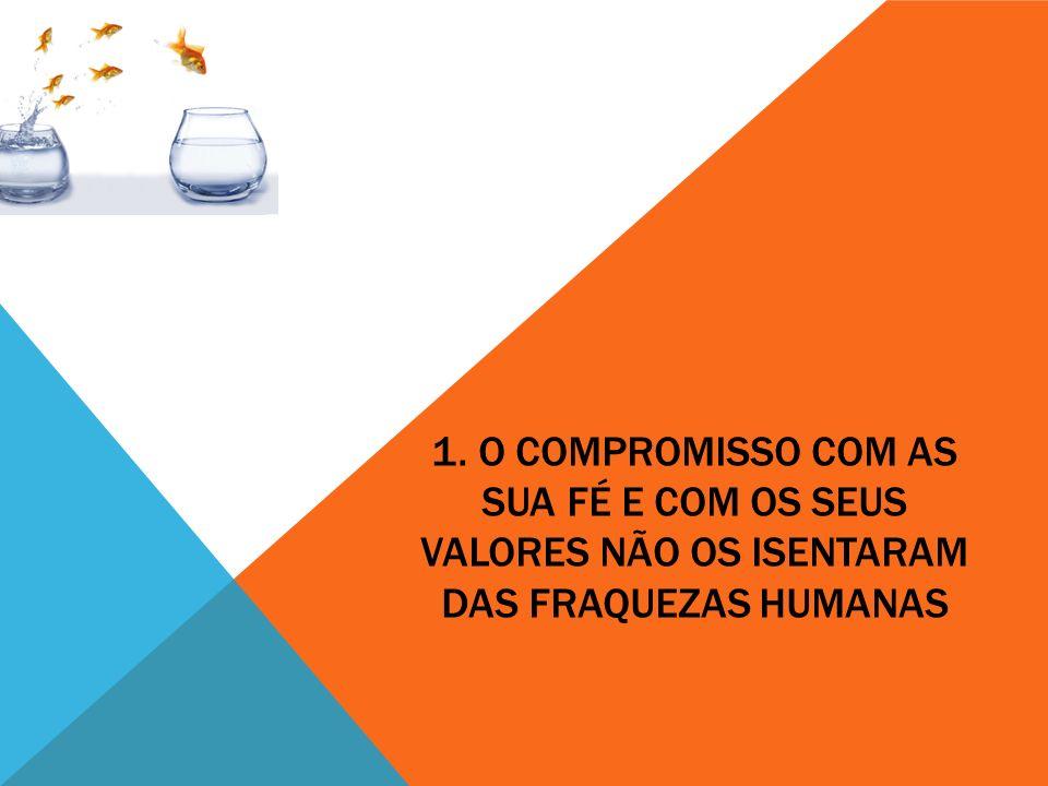 1. O COMPROMISSO COM AS SUA FÉ E COM OS SEUS VALORES NÃO OS ISENTARAM DAS FRAQUEZAS HUMANAS